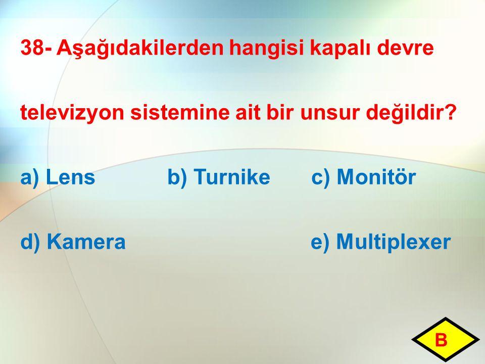 38- Aşağıdakilerden hangisi kapalı devre televizyon sistemine ait bir unsur değildir? a) Lens b) Turnike c) Monitör d) Kamera e) Multiplexer B