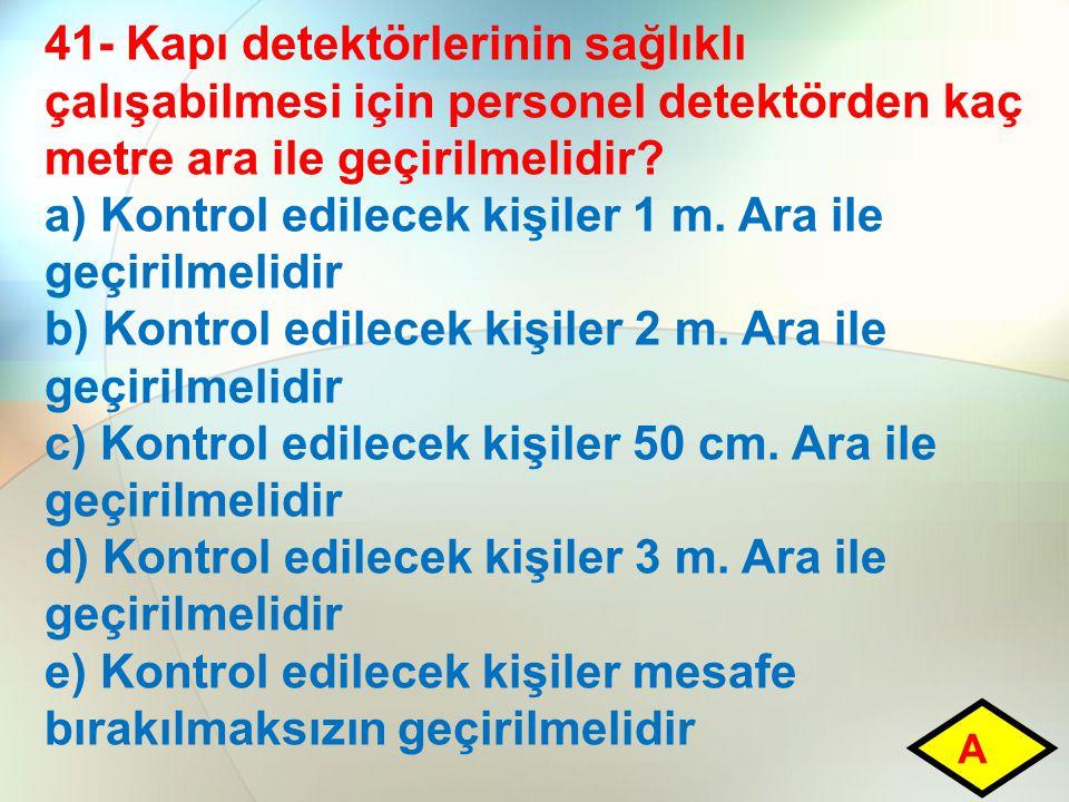 41- Kapı detektörlerinin sağlıklı çalışabilmesi için personel detektörden kaç metre ara ile geçirilmelidir? a) Kontrol edilecek kişiler 1 m. Ara ile g