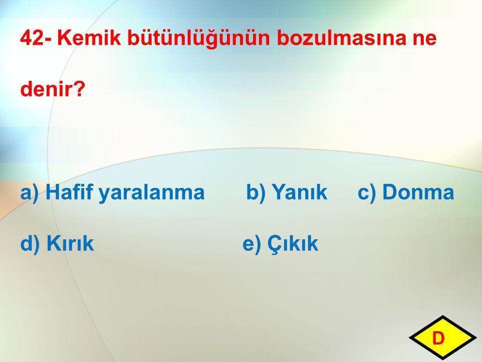 42- Kemik bütünlüğünün bozulmasına ne denir? a) Hafif yaralanma b) Yanık c) Donma d) Kırık e) Çıkık D