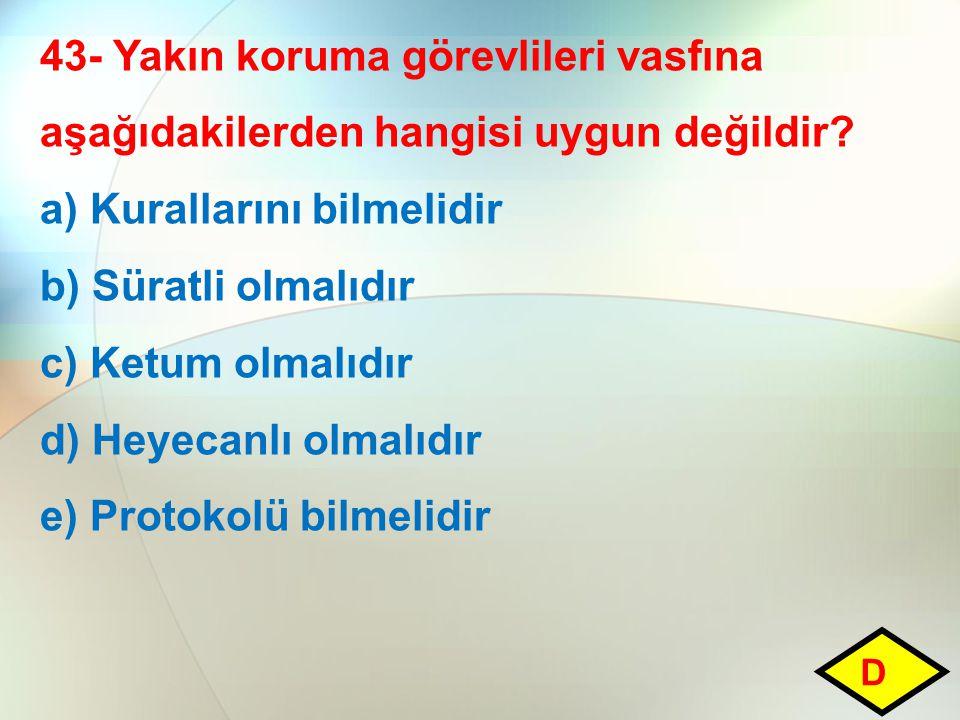 43- Yakın koruma görevlileri vasfına aşağıdakilerden hangisi uygun değildir? a) Kurallarını bilmelidir b) Süratli olmalıdır c) Ketum olmalıdır d) Heye