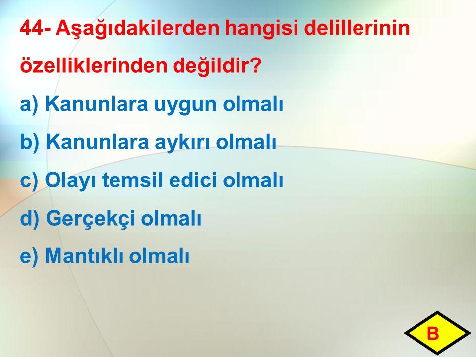 44- Aşağıdakilerden hangisi delillerinin özelliklerinden değildir? a) Kanunlara uygun olmalı b) Kanunlara aykırı olmalı c) Olayı temsil edici olmalı d