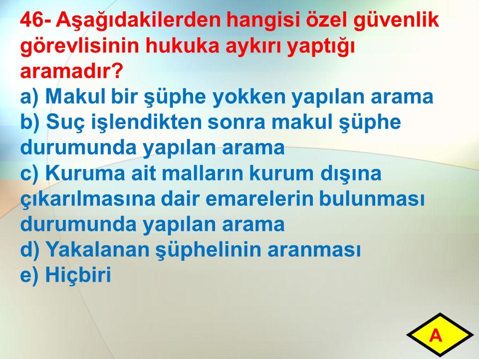 46- Aşağıdakilerden hangisi özel güvenlik görevlisinin hukuka aykırı yaptığı aramadır? a) Makul bir şüphe yokken yapılan arama b) Suç işlendikten sonr