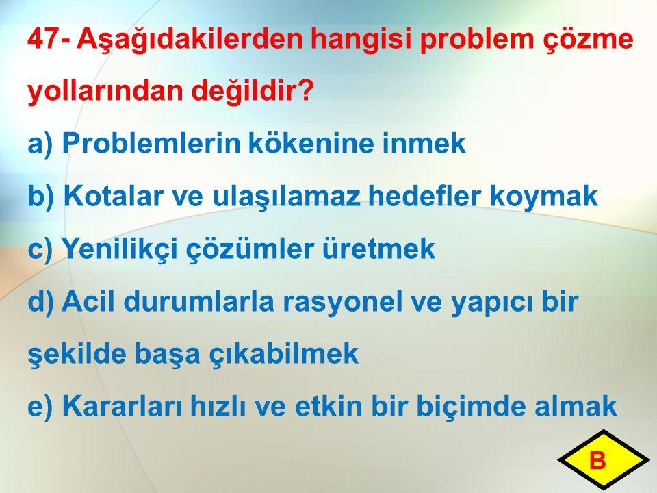 47- Aşağıdakilerden hangisi problem çözme yollarından değildir? a) Problemlerin kökenine inmek b) Kotalar ve ulaşılamaz hedefler koymak c) Yenilikçi ç