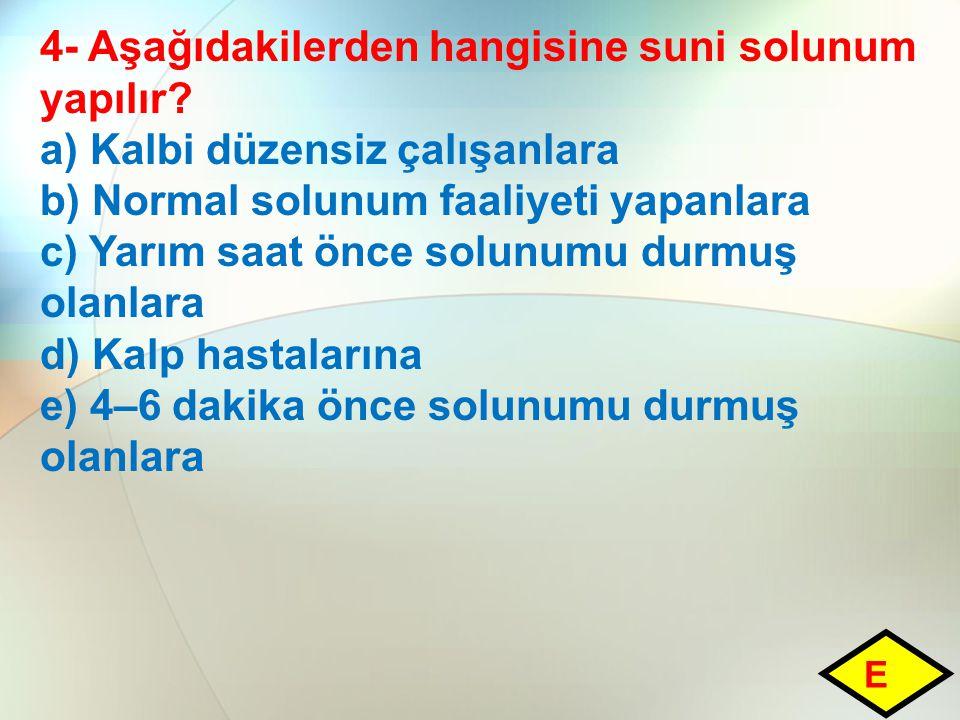 4- Aşağıdakilerden hangisine suni solunum yapılır? a) Kalbi düzensiz çalışanlara b) Normal solunum faaliyeti yapanlara c) Yarım saat önce solunumu dur