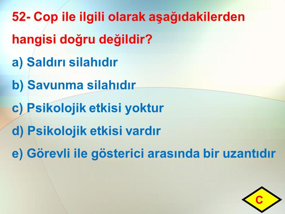 52- Cop ile ilgili olarak aşağıdakilerden hangisi doğru değildir? a) Saldırı silahıdır b) Savunma silahıdır c) Psikolojik etkisi yoktur d) Psikolojik