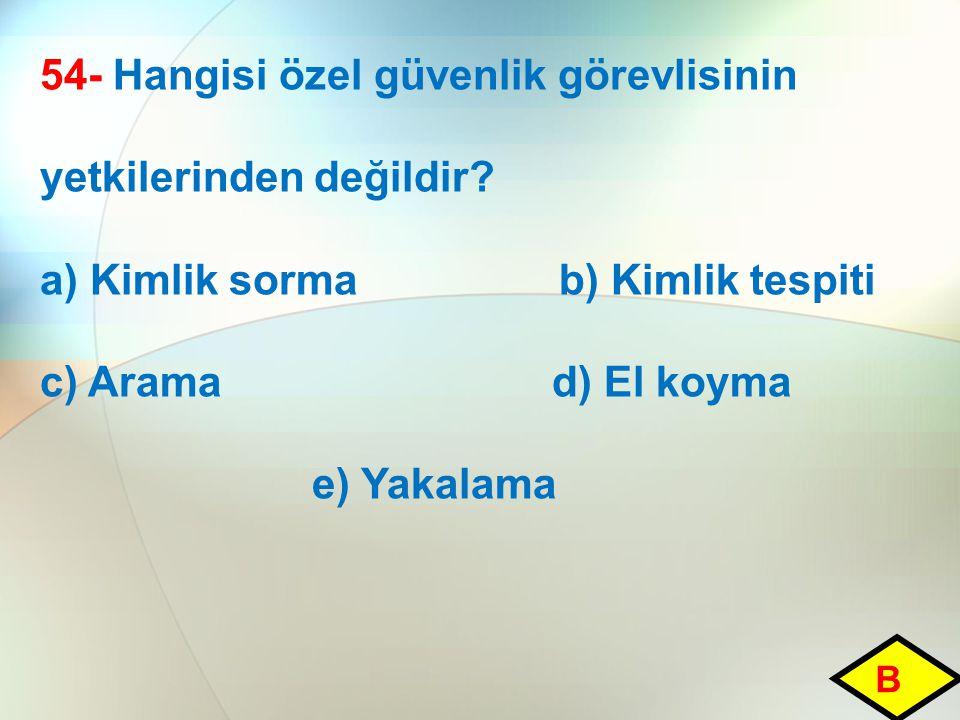 54- Hangisi özel güvenlik görevlisinin yetkilerinden değildir? a) Kimlik sorma b) Kimlik tespiti c) Arama d) El koyma e) Yakalama B