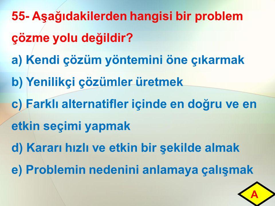 55- Aşağıdakilerden hangisi bir problem çözme yolu değildir? a) Kendi çözüm yöntemini öne çıkarmak b) Yenilikçi çözümler üretmek c) Farklı alternatifl