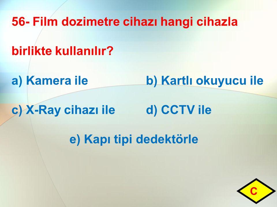 56- Film dozimetre cihazı hangi cihazla birlikte kullanılır? a) Kamera ile b) Kartlı okuyucu ile c) X-Ray cihazı ile d) CCTV ile e) Kapı tipi dedektör