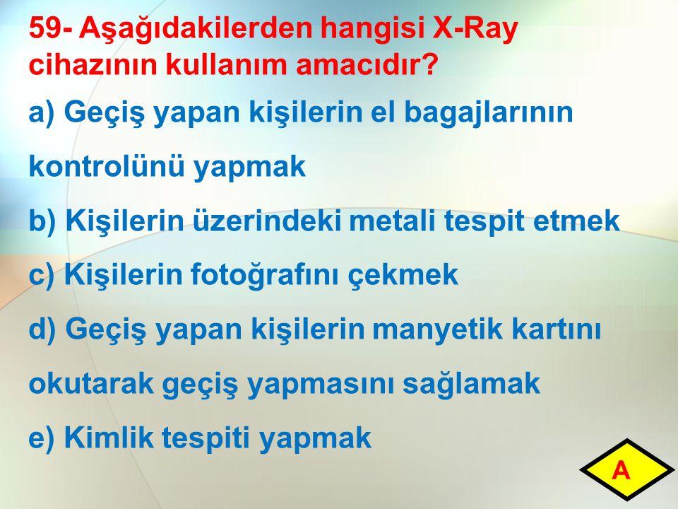 59- Aşağıdakilerden hangisi X-Ray cihazının kullanım amacıdır? a) Geçiş yapan kişilerin el bagajlarının kontrolünü yapmak b) Kişilerin üzerindeki meta