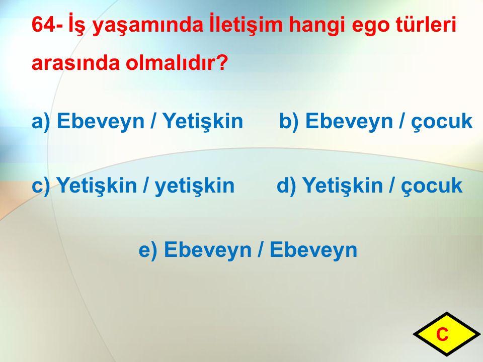 64- İş yaşamında İletişim hangi ego türleri arasında olmalıdır? a) Ebeveyn / Yetişkin b) Ebeveyn / çocuk c) Yetişkin / yetişkin d) Yetişkin / çocuk e)