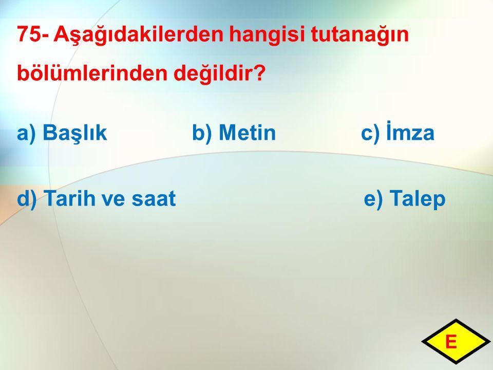 75- Aşağıdakilerden hangisi tutanağın bölümlerinden değildir? a) Başlık b) Metin c) İmza d) Tarih ve saat e) Talep E