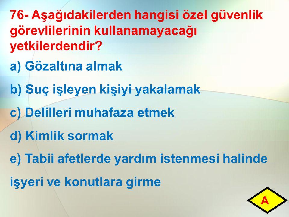 76- Aşağıdakilerden hangisi özel güvenlik görevlilerinin kullanamayacağı yetkilerdendir? a) Gözaltına almak b) Suç işleyen kişiyi yakalamak c) Delille