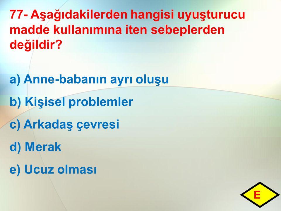 77- Aşağıdakilerden hangisi uyuşturucu madde kullanımına iten sebeplerden değildir? a) Anne-babanın ayrı oluşu b) Kişisel problemler c) Arkadaş çevres