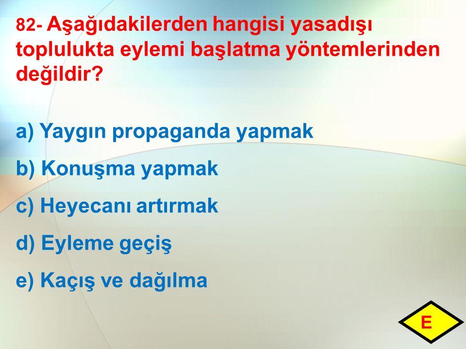82- Aşağıdakilerden hangisi yasadışı toplulukta eylemi başlatma yöntemlerinden değildir? a) Yaygın propaganda yapmak b) Konuşma yapmak c) Heyecanı art