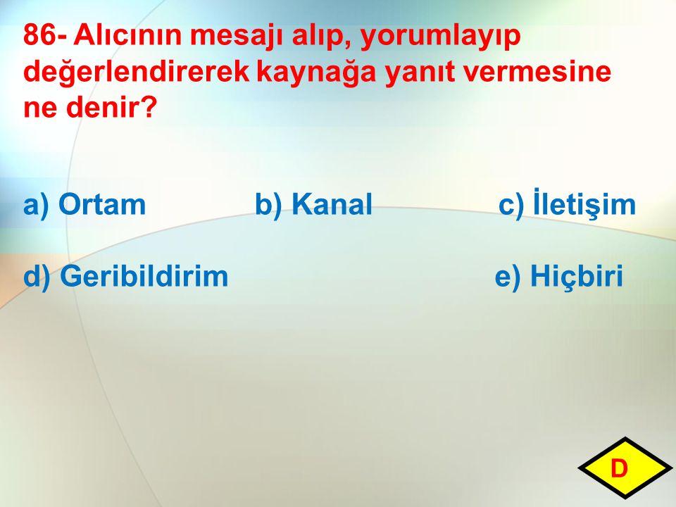 86- Alıcının mesajı alıp, yorumlayıp değerlendirerek kaynağa yanıt vermesine ne denir? a) Ortam b) Kanal c) İletişim d) Geribildirim e) Hiçbiri D