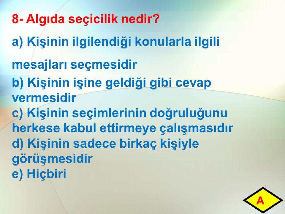 8- Algıda seçicilik nedir? a) Kişinin ilgilendiği konularla ilgili mesajları seçmesidir b) Kişinin işine geldiği gibi cevap vermesidir c) Kişinin seçi
