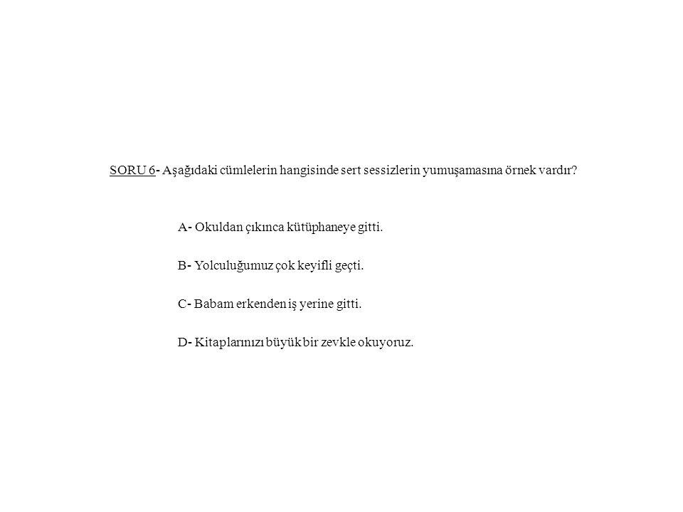 SORU 6- Aşağıdaki cümlelerin hangisinde sert sessizlerin yumuşamasına örnek vardır? A- Okuldan çıkınca kütüphaneye gitti. B- Yolculuğumuz çok keyifli