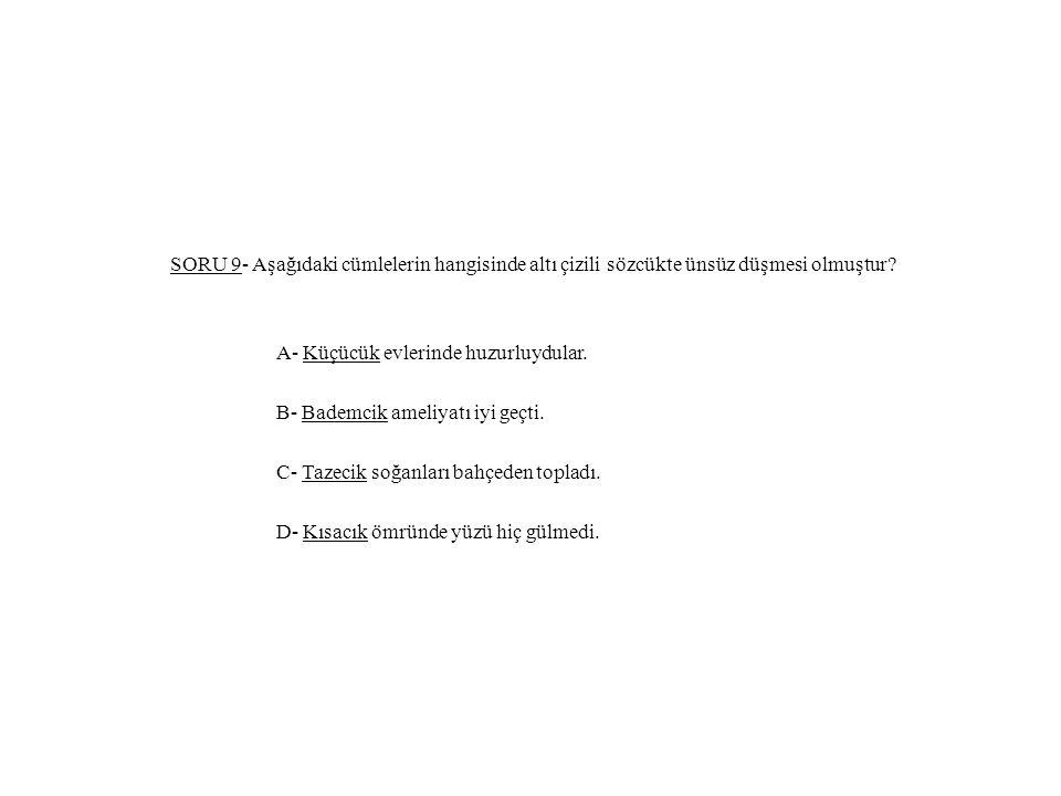 SORU 9- Aşağıdaki cümlelerin hangisinde altı çizili sözcükte ünsüz düşmesi olmuştur? A- Küçücük evlerinde huzurluydular. B- Bademcik ameliyatı iyi geç
