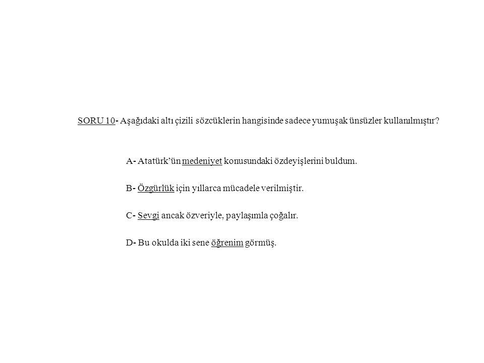 SORU 10- Aşağıdaki altı çizili sözcüklerin hangisinde sadece yumuşak ünsüzler kullanılmıştır? A- Atatürk'ün medeniyet konusundaki özdeyişlerini buldum