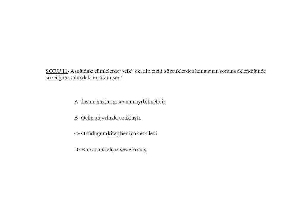 """SORU 11- Aşağıdaki cümlelerde """"-cik"""" eki altı çizili sözcüklerden hangisinin sonuna eklendiğinde sözcüğün sonundaki ünsüz düşer? A- İnsan, haklarını s"""