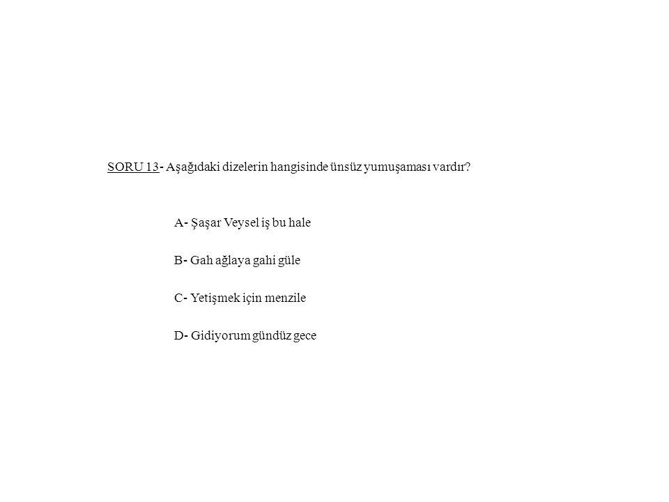 SORU 13- Aşağıdaki dizelerin hangisinde ünsüz yumuşaması vardır? A- Şaşar Veysel iş bu hale B- Gah ağlaya gahi güle C- Yetişmek için menzile D- Gidiyo
