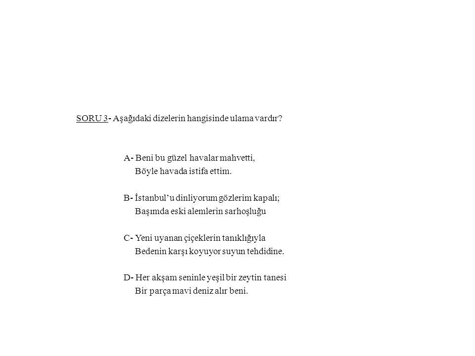 SORU 3- Aşağıdaki dizelerin hangisinde ulama vardır? A- Beni bu güzel havalar mahvetti, Böyle havada istifa ettim. B- İstanbul'u dinliyorum gözlerim k