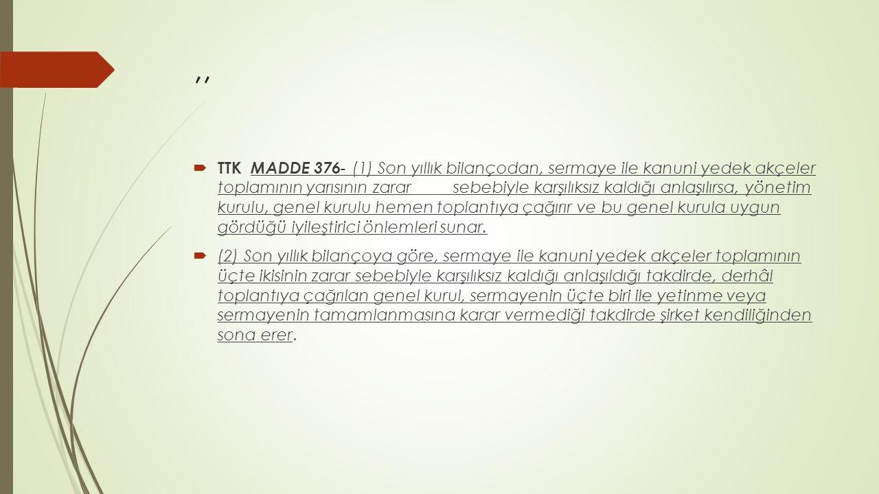 ,,  TTK MADDE 376 - (1) Son yıllık bilançodan, sermaye ile kanuni yedek akçeler toplamının yarısının zarar sebebiyle karşılıksız kaldığı anlaşılırsa,
