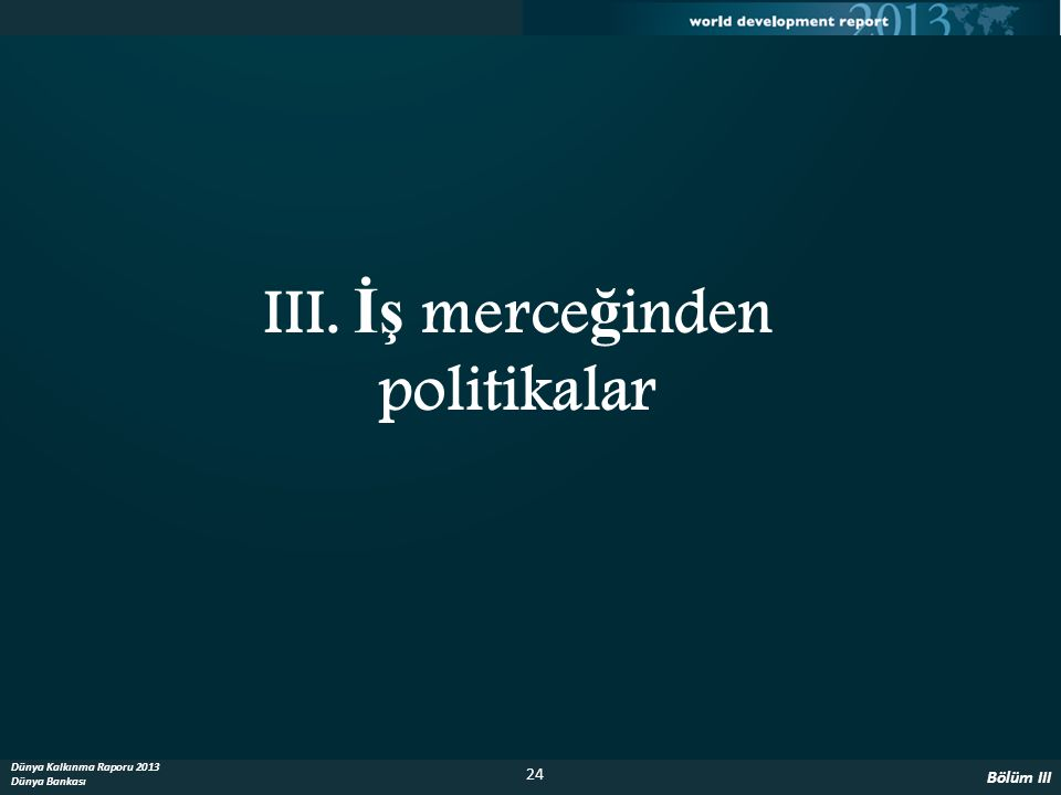 24 Dünya Kalkınma Raporu 2013 Dünya Bankası III. İş merce ğ inden politikalar Bölüm III