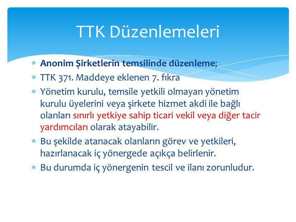  Anonim Şirketlerin temsilinde düzenleme;  TTK 371. Maddeye eklenen 7. fıkra  Yönetim kurulu, temsile yetkili olmayan yönetim kurulu üyelerini veya