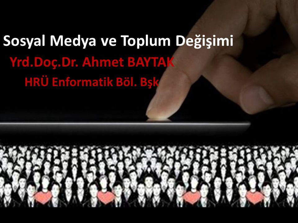 Sosyal Medya ve Toplum Değişimi Yrd.Doç.Dr. Ahmet BAYTAK HRÜ Enformatik Böl. Bşk