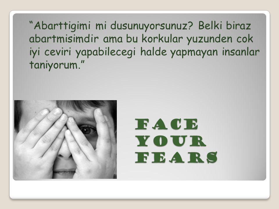 """Face your fears """"Abarttigimi mi dusunuyorsunuz? Belki biraz abartmisimdir ama bu korkular yuzunden cok iyi ceviri yapabilecegi halde yapmayan insanlar"""