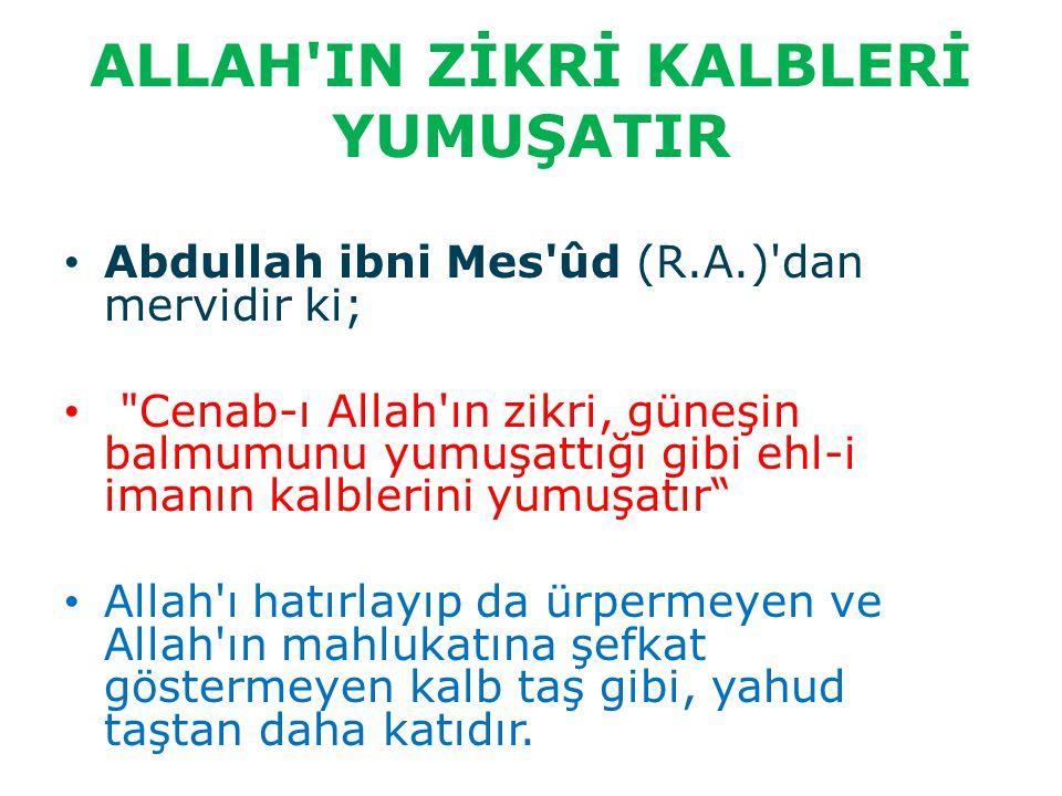 ALLAH'IN ZİKRİ KALBLERİ YUMUŞATIR Abdullah ibni Mes'ûd (R.A.)'dan mervidir ki;