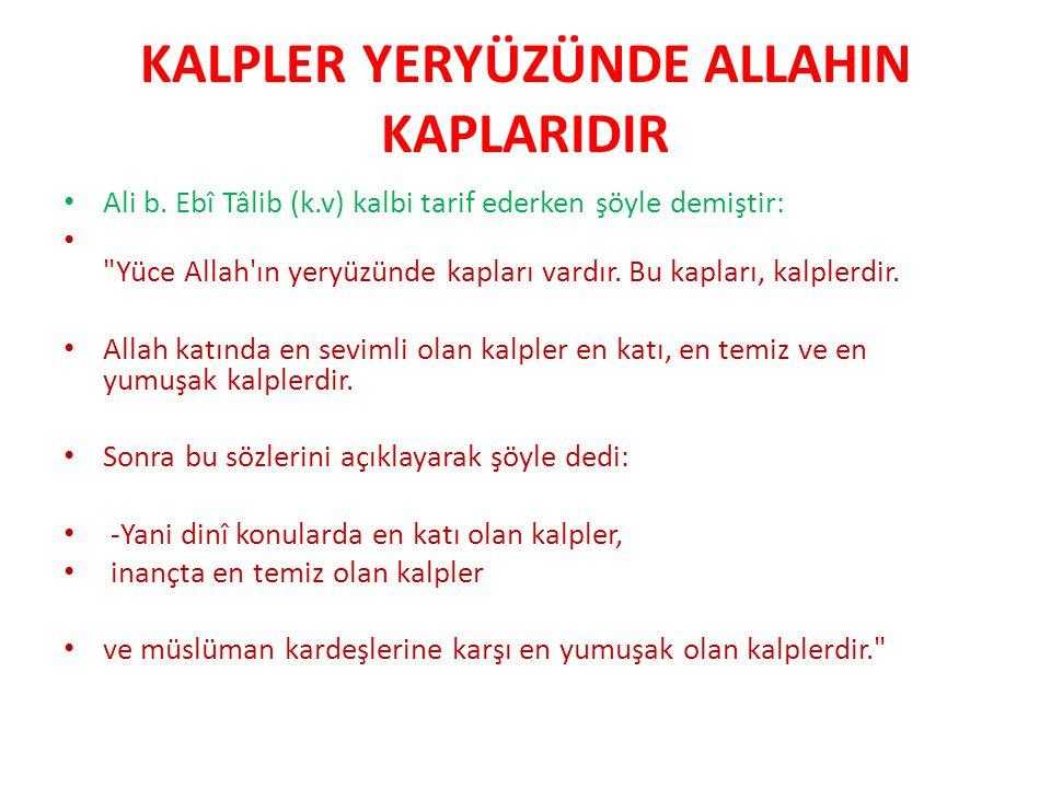 KALPLER YERYÜZÜNDE ALLAHIN KAPLARIDIR Ali b. Ebî Tâlib (k.v) kalbi tarif ederken şöyle demiştir: