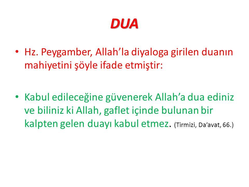 DUA Hz. Peygamber, Allah'la diyaloga girilen duanın mahiyetini şöyle ifade etmiştir: Kabul edileceğine güvenerek Allah'a dua ediniz ve biliniz ki Alla
