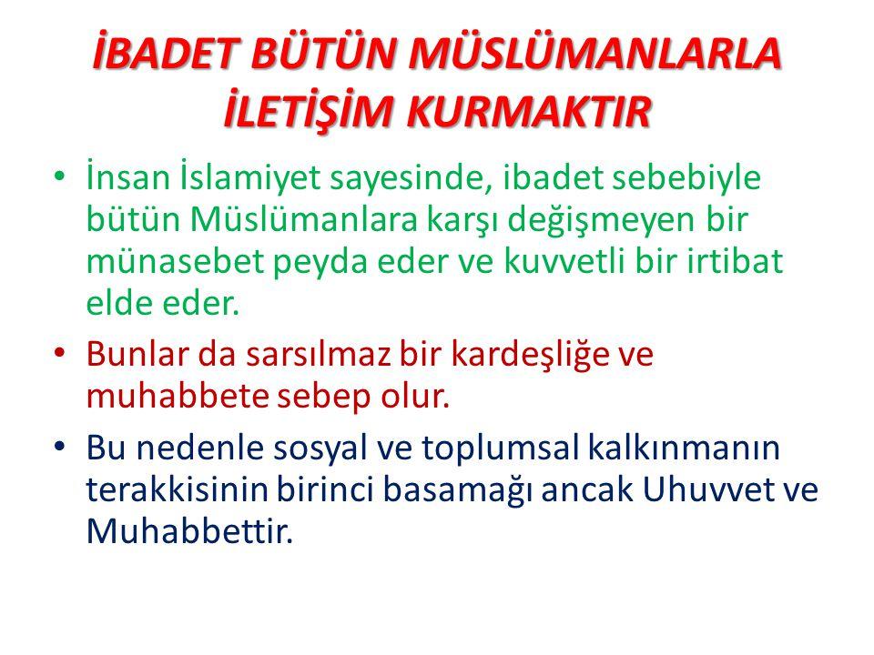 İBADET BÜTÜN MÜSLÜMANLARLA İLETİŞİM KURMAKTIR İnsan İslamiyet sayesinde, ibadet sebebiyle bütün Müslümanlara karşı değişmeyen bir münasebet peyda eder