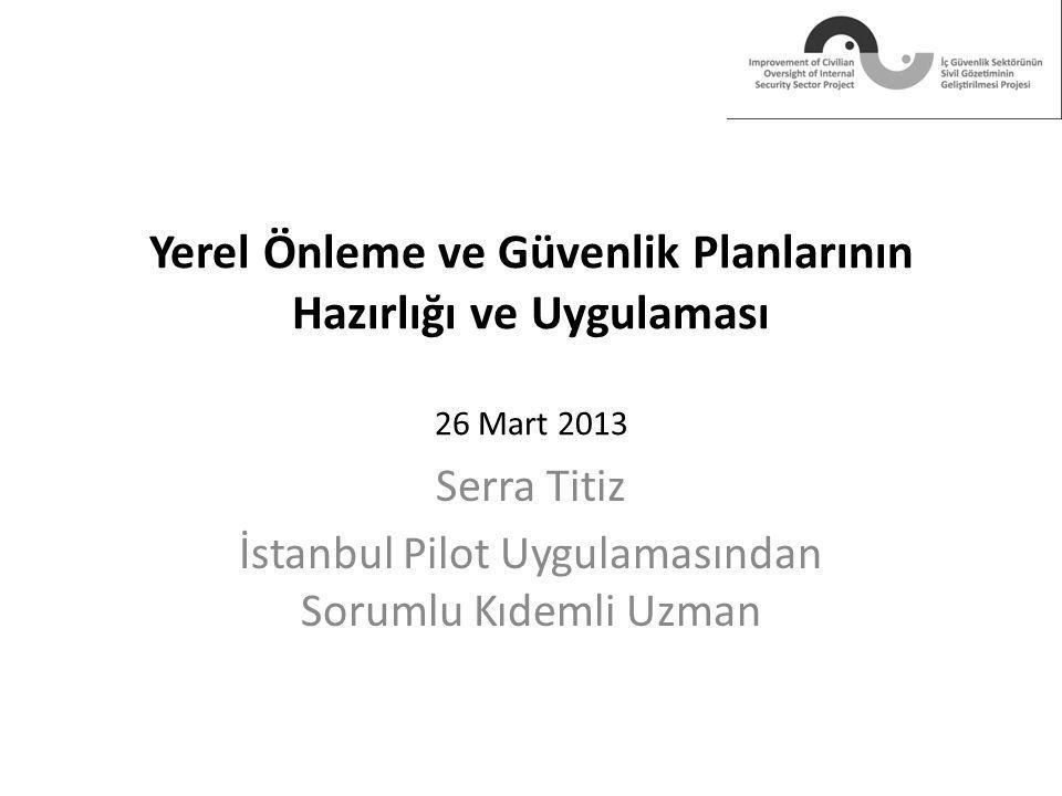 Yerel Önleme ve Güvenlik Planlarının Hazırlığı ve Uygulaması 26 Mart 2013 Serra Titiz İstanbul Pilot Uygulamasından Sorumlu Kıdemli Uzman