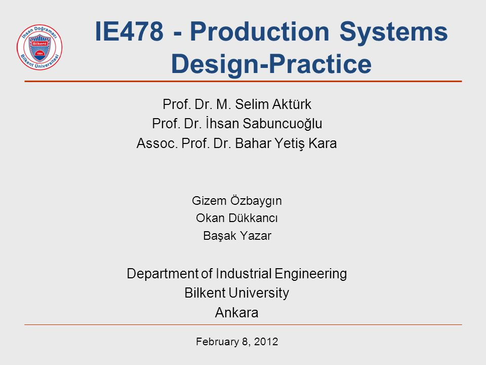 IE478 - Production Systems Design-Practice Prof. Dr. M. Selim Aktürk Prof. Dr. İhsan Sabuncuoğlu Assoc. Prof. Dr. Bahar Yetiş Kara Gizem Özbaygın Okan