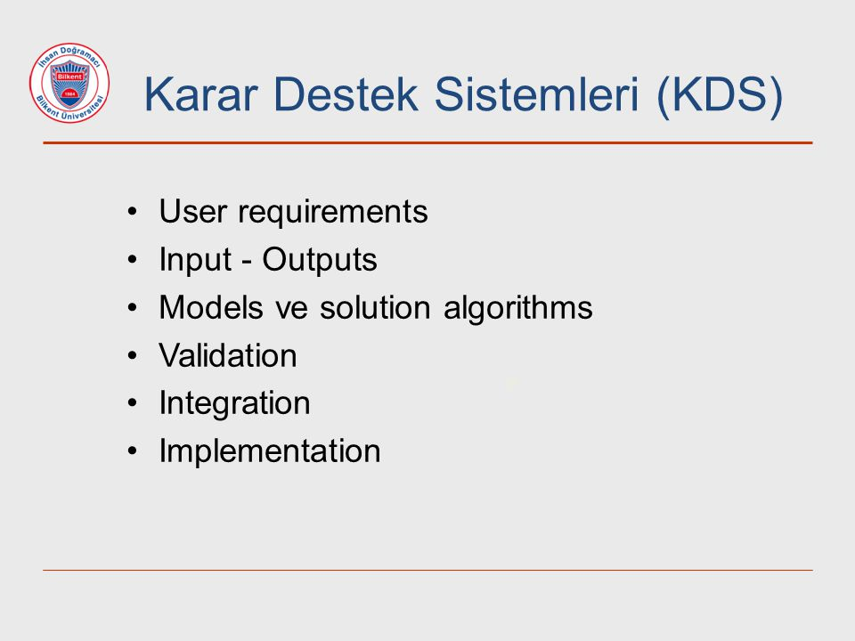9 User requirements Input - Outputs Models ve solution algorithms Validation Integration Implementation Karar Destek Sistemleri (KDS)