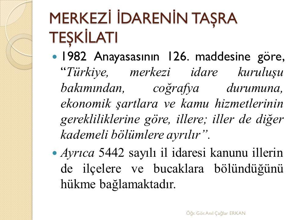 """MERKEZ İ İ DAREN İ N TAŞRA TEŞK İ LATI 1982 Anayasasının 126. maddesine göre, """" Türkiye, merkezi idare kuruluşu bakımından, coğrafya durumuna, ekonomi"""