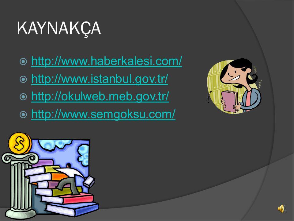 KAYNAKÇA  http://www.haberkalesi.com/ http://www.haberkalesi.com/  http://www.istanbul.gov.tr/ http://www.istanbul.gov.tr/  http://okulweb.meb.gov.tr/ http://okulweb.meb.gov.tr/  http://www.semgoksu.com/ http://www.semgoksu.com/