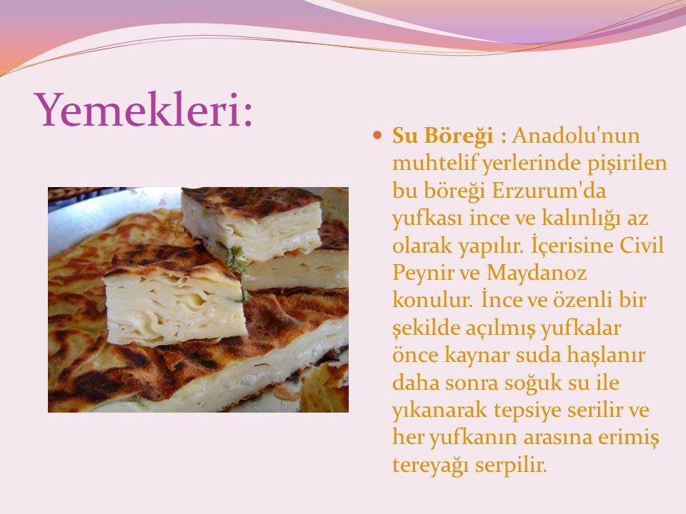 Yemekleri: Su Böreği : Anadolu nun muhtelif yerlerinde pişirilen bu böreği Erzurum da yufkası ince ve kalınlığı az olarak yapılır.