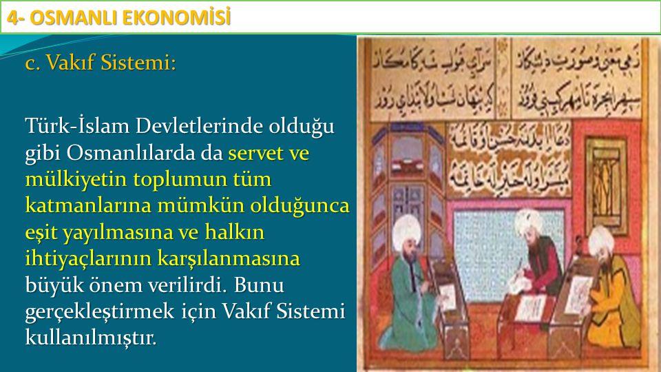c. Vakıf Sistemi: Türk-İslam Devletlerinde olduğu gibi Osmanlılarda da servet ve mülkiyetin toplumun tüm katmanlarına mümkün olduğunca eşit yayılmasın
