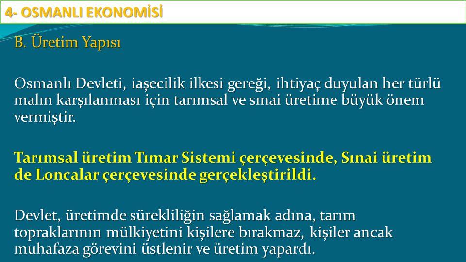 B. Üretim Yapısı Osmanlı Devleti, iaşecilik ilkesi gereği, ihtiyaç duyulan her türlü malın karşılanması için tarımsal ve sınai üretime büyük önem verm