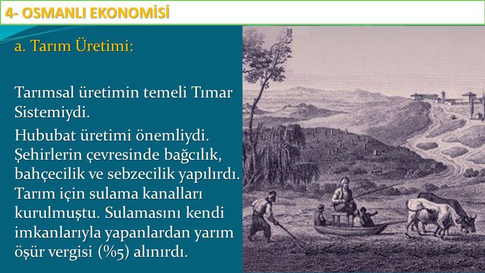 a. Tarım Üretimi: Tarımsal üretimin temeli Tımar Sistemiydi. Hububat üretimi önemliydi. Şehirlerin çevresinde bağcılık, bahçecilik ve sebzecilik yapıl