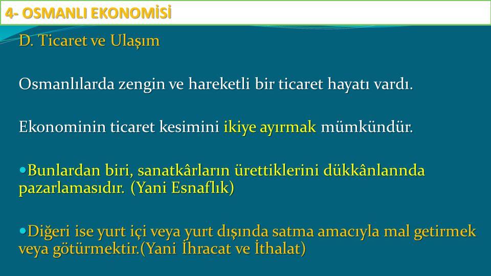 D. Ticaret ve Ulaşım Osmanlılarda zengin ve hareketli bir ticaret hayatı vardı. Ekonominin ticaret kesimini ikiye ayırmak mümkündür. Bunlardan biri, s