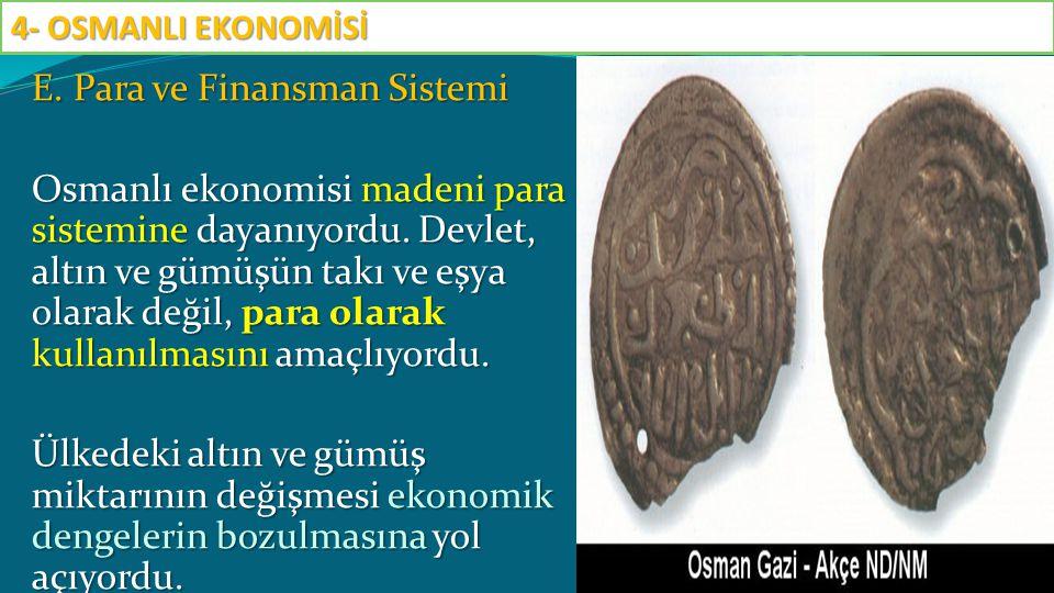 E. Para ve Finansman Sistemi Osmanlı ekonomisi madeni para sistemine dayanıyordu. Devlet, altın ve gümüşün takı ve eşya olarak değil, para olarak kull