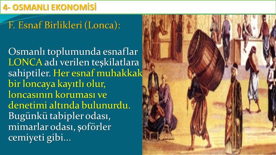 F. Esnaf Birlikleri (Lonca): Osmanlı toplumunda esnaflar LONCA adı verilen teşkilatlara sahiptiler. Her esnaf muhakkak bir loncaya kayıtlı olur, lonca