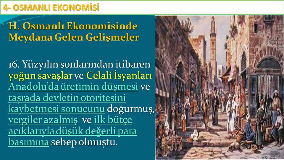 H. Osmanlı Ekonomisinde Meydana Gelen Gelişmeler 16. Yüzyılın sonlarından itibaren yoğun savaşlar ve Celali İsyanları Anadolu'da üretimin düşmesi ve t