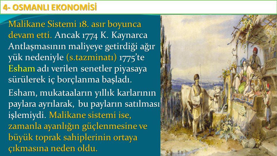 Malikane Sistemi 18. asır boyunca devam etti. Ancak 1774 K. Kaynarca Antlaşmasının maliyeye getirdiği ağır yük nedeniyle (s.tazminatı) 1775'te Esham a
