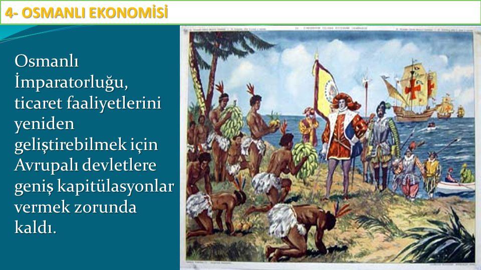 Osmanlı İmparatorluğu, ticaret faaliyetlerini yeniden geliştirebilmek için Avrupalı devletlere geniş kapitülasyonlar vermek zorunda kaldı. 4- OSMANLI